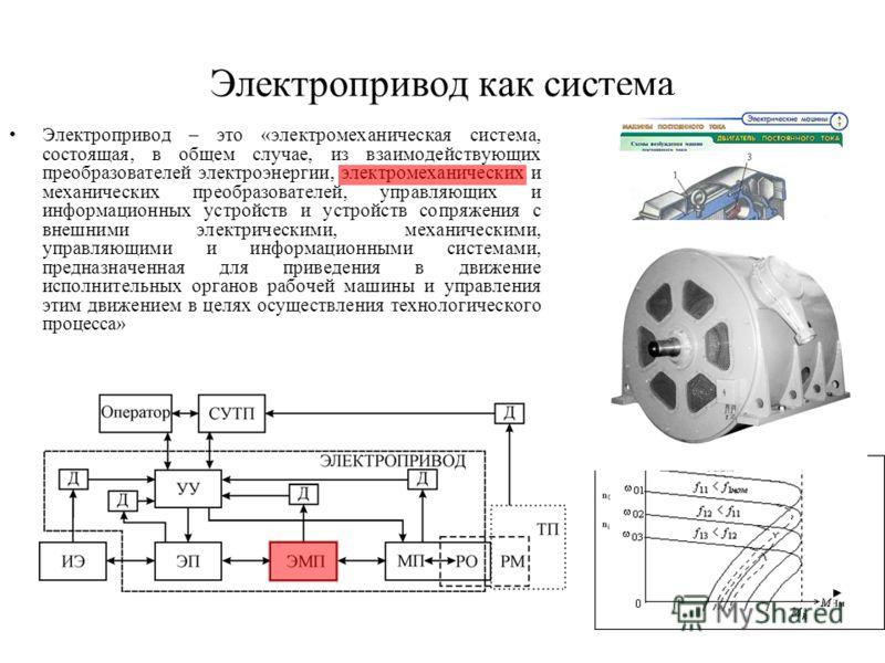 Электропривод как система Электропривод – это «электромеханическая система, состоящая, в общем случае, из взаимодействующих преобразователей электроэнергии, электромеханических и механических преобразователей, управляющих и информационных устройств и
