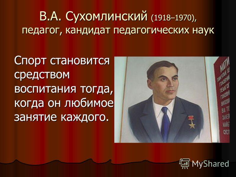 В.А. Сухомлинский (1918–1970), педагог, кандидат педагогических наук Спорт становится средством воспитания тогда, когда он любимое занятие каждого.