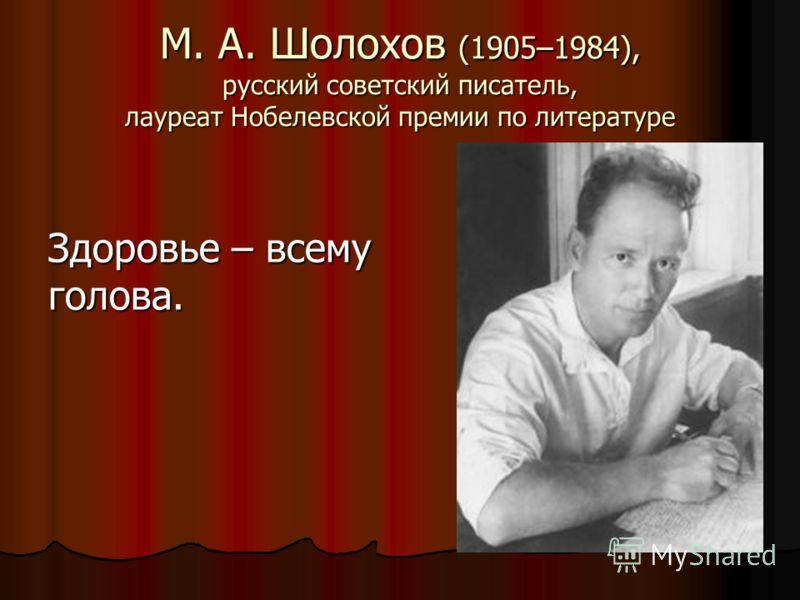 М. А. Шолохов (1905–1984), русский советский писатель, лауреат Нобелевской премии по литературе Здоровье – всему голова.