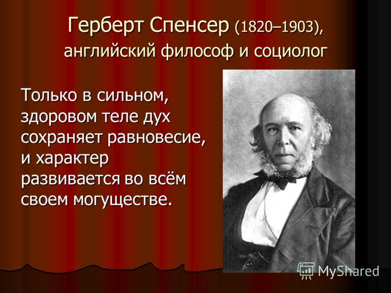 Герберт Спенсер (1820–1903), английский философ и социолог Только в сильном, здоровом теле дух сохраняет равновесие, и характер развивается во всём своем могуществе.