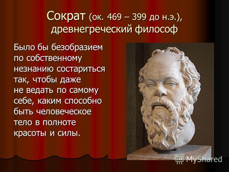 Сократ (ок. 469 – 399 до н.э.), древнегреческий философ Было бы безобразием по собственному незнанию состариться так, чтобы даже не ведать по самому себе, каким способно быть человеческое тело в полноте красоты и силы.