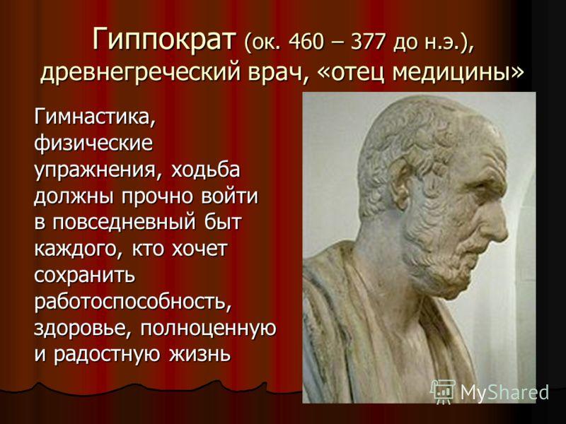Гиппократ (ок. 460 – 377 до н.э.), древнегреческий врач, «отец медицины» Гимнастика, физические упражнения, ходьба должны прочно войти в повседневный быт каждого, кто хочет сохранить работоспособность, здоровье, полноценную и радостную жизнь