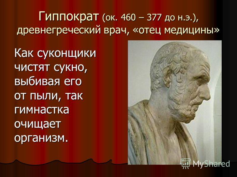 Гиппократ (ок. 460 – 377 до н.э.), древнегреческий врач, «отец медицины» Как суконщики чистят сукно, выбивая его от пыли, так гимнастка очищает организм.