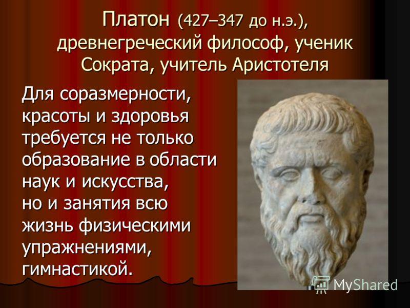 Платон (427–347 до н.э.), древнегреческий философ, ученик Сократа, учитель Аристотеля Для соразмерности, красоты и здоровья требуется не только образование в области наук и искусства, но и занятия всю жизнь физическими упражнениями, гимнастикой.