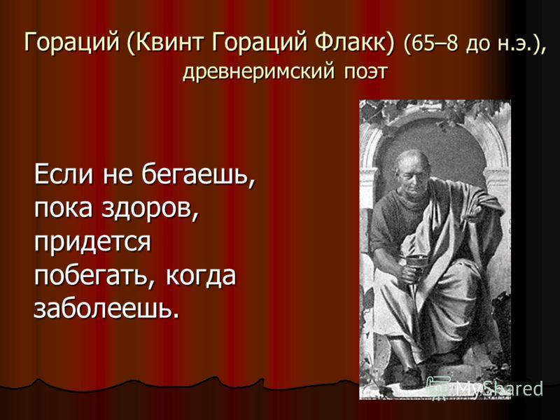 Гораций (Квинт Гораций Флакк) (65–8 до н.э.), древнеримский поэт Если не бегаешь, пока здоров, придется побегать, когда заболеешь.