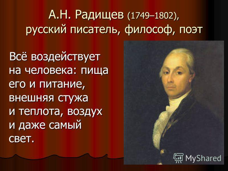 А.Н. Радищев (1749–1802), русский писатель, философ, поэт Всё воздействует на человека: пища его и питание, внешняя стужа и теплота, воздух и даже самый свет.