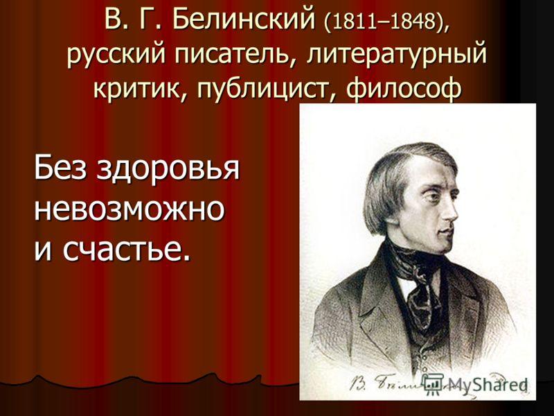 В. Г. Белинский (1811–1848), русский писатель, литературный критик, публицист, философ Без здоровья невозможно и счастье.