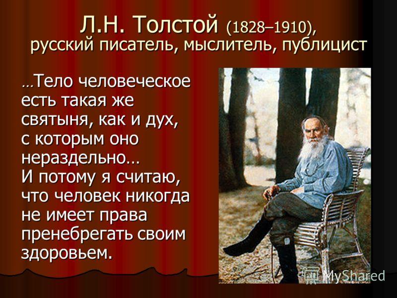 Л.Н. Толстой (1828–1910), русский писатель, мыслитель, публицист … Тело человеческое есть такая же святыня, как и дух, с которым оно нераздельно… И потому я считаю, что человек никогда не имеет права пренебрегать своим здоровьем.