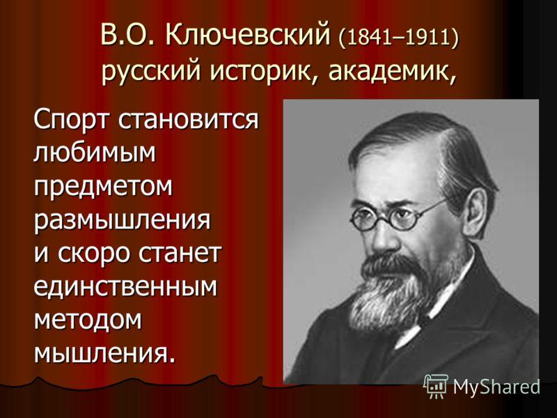 В.О. Ключевский (1841–1911) русский историк, академик, Спорт становится любимым предметом размышления и скоро станет единственным методом мышления.