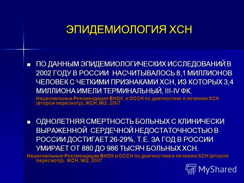 ЭПИДЕМИОЛОГИЯ ХСН ПО ДАННЫМ ЭПИДЕМИОЛОГИЧЕСКИХ ИССЛЕДОВАНИЙ В 2002 ГОДУ В РОССИИ НАСЧИТЫВАЛОСЬ 8,1 МИЛЛИОНОВ ЧЕЛОВЕК С ЧЕТКИМИ ПРИЗНАКАМИ ХСН, ИЗ КОТОРЫХ 3,4 МИЛЛИОНА ИМЕЛИ ТЕРМИНАЛЬНЫЙ, ΙΙΙ-IV ФК. ПО ДАННЫМ ЭПИДЕМИОЛОГИЧЕСКИХ ИССЛЕДОВАНИЙ В 2002 ГОД