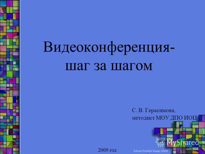 Видеоконференция- шаг за шагом С. В. Герасимова, методист МОУ ДПО ИОЦ 2009 год