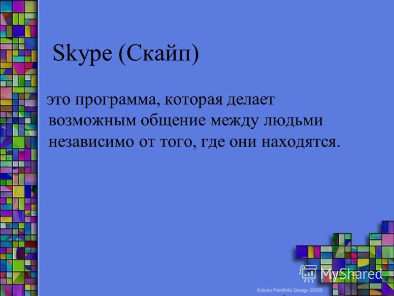 Skype (Скайп) это программа, которая делает возможным общение между людьми независимо от того, где они находятся.