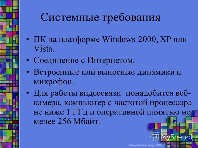 Системные требования ПК на платформе Windows 2000, XP или Vista. Соединение с Интернетом. Встроенные или выносные динамики и микрофон. Для работы видеосвязи понадобится веб- камера, компьютер с частотой процессора не ниже 1 ГГц и оперативной памятью
