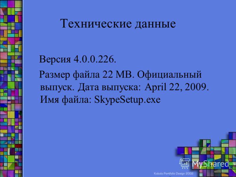 Технические данные Версия 4.0.0.226. Размер файла 22 MB. Официальный выпуск. Дата выпуска: April 22, 2009. Имя файла: SkypeSetup.exe