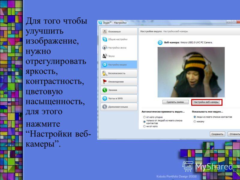 Для того чтобы улучшить изображение, нужно отрегулировать яркость, контрастность, цветовую насыщенность, для этого нажмите Настройки веб- камеры.