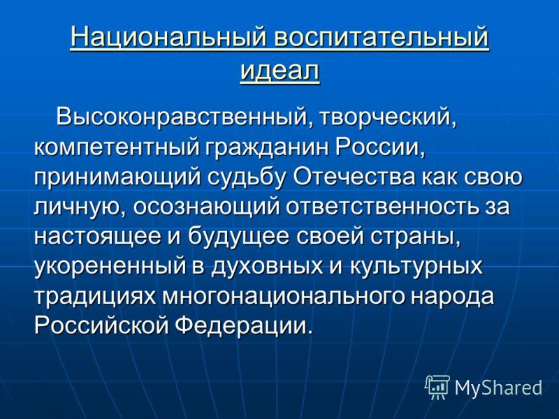 Национальный воспитательный идеал Национальный воспитательный идеал Высоконравственный, творческий, компетентный гражданин России, принимающий судьбу Отечества как свою личную, осознающий ответственность за настоящее и будущее своей страны, укорененн