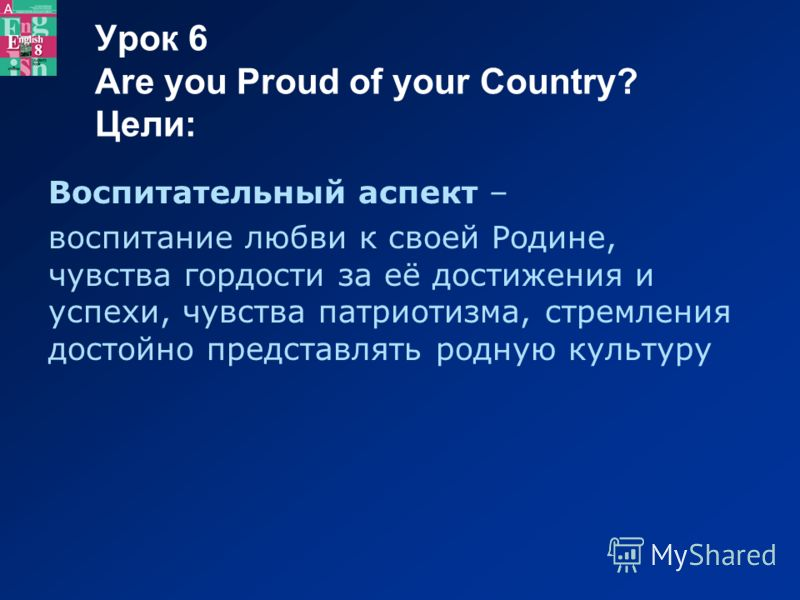 Урок 6 Are you Proud of your Country? Цели: Воспитательный аспект – воспитание любви к своей Родине, чувства гордости за её достижения и успехи, чувства патриотизма, стремления достойно представлять родную культуру