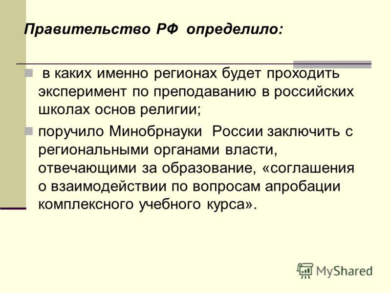 Правительство РФ определило: в каких именно регионах будет проходить эксперимент по преподаванию в российских школах основ религии; поручило Минобрнауки России заключить с региональными органами власти, отвечающими за образование, «соглашения о взаим