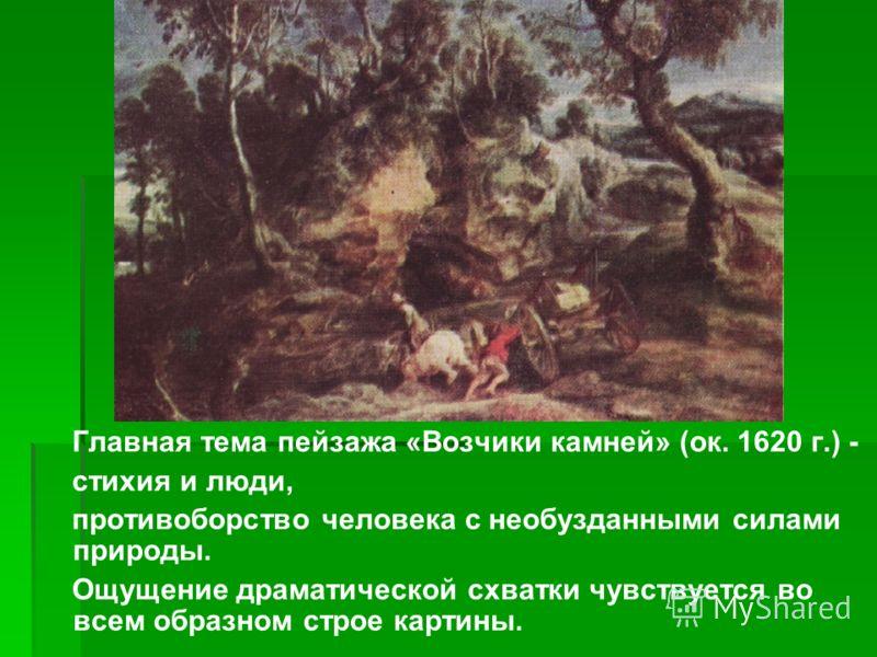 Главная тема пейзажа «Возчики камней» (ок. 1620 г.) - стихия и люди, противоборство человека с необузданными силами природы. Ощущение драматической схватки чувствуется во всем образном строе картины.