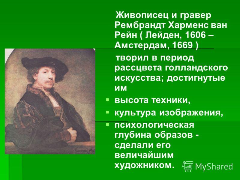 Живописец и гравер Рембрандт Харменс ван Рейн ( Лейден, 1606 – Амстердам, 1669 ) творил в период рассцвета голландского искусства; достигнутые им высота техники, культура изображения, психологическая глубина образов - сделали его величайшим художнико