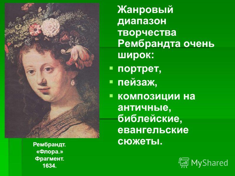 Жанровый диапазон творчества Рембрандта очень широк: портрет, пейзаж, композиции на античные, библейские, евангельские сюжеты. Рембрандт. «Флора.» Фрагмент. 1634.