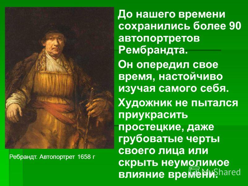 До нашего времени сохранились более 90 автопортретов Рембрандта. Он опередил свое время, настойчиво изучая самого себя. Художник не пытался приукрасить простецкие, даже грубоватые черты своего лица или скрыть неумолимое влияние времени. Ребрандт. Авт
