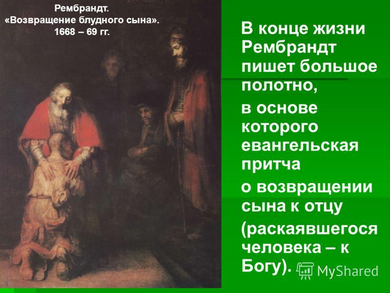 В конце жизни Рембрандт пишет большое полотно, в основе которого евангельская притча о возвращении сына к отцу (раскаявшегося человека – к Богу). Рембрандт. «Возвращение блудного сына». 1668 – 69 гг.