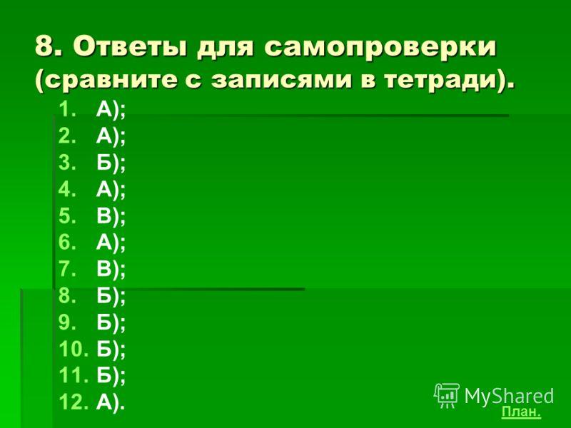8. Ответы для самопроверки (сравните с записями в тетради). 1. 1.А); 2. 2.А); 3. 3.Б); 4. 4.А); 5. 5.В); 6. 6.А); 7. 7.В); 8. 8.Б); 9. 9.Б); 10. 10.Б); 11. 11.Б); 12. 12.А). План.