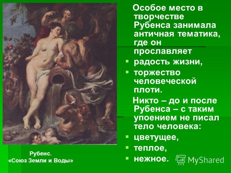 Особое место в творчестве Рубенса занимала античная тематика, где он прославляет радость жизни, торжество человеческой плоти. Никто – до и после Рубенса – с таким упоением не писал тело человека: цветущее, теплое, нежное. Рубенс. «Союз Земли и Воды»