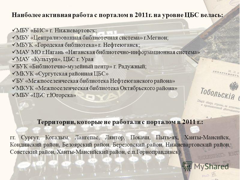 Наиболее активная работа с порталом в 2011г. на уровне ЦБС велась: МБУ «БИС» г. Нижневартовск; МБУ «Централизованная библиотечная система» г.Мегион; МБУК «Городская библиотека» г. Нефтеюганск; МАУ МО г.Нягань «Няганская библиотечно-информационная сис