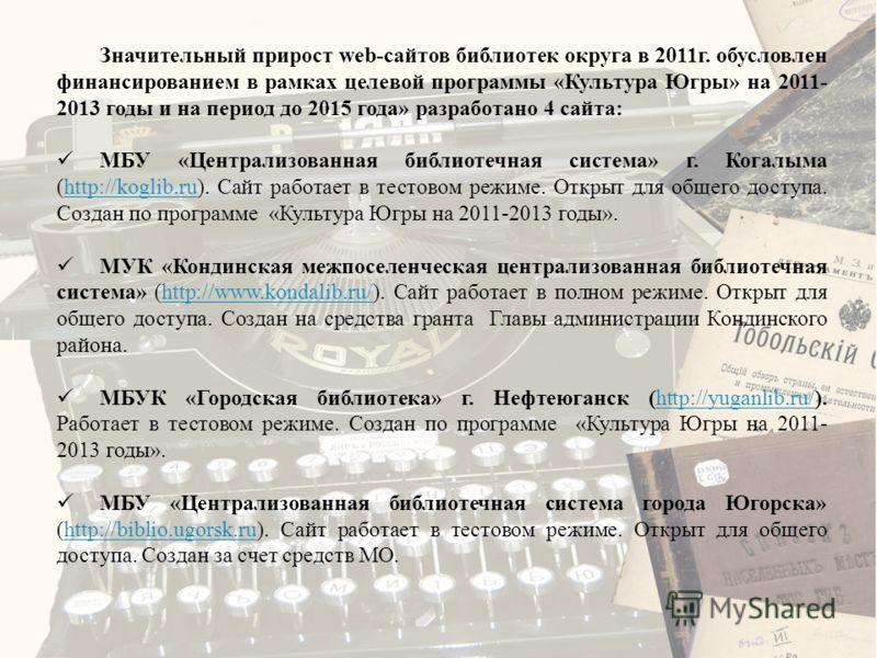 Значительный прирост web-сайтов библиотек округа в 2011г. обусловлен финансированием в рамках целевой программы «Культура Югры» на 2011- 2013 годы и на период до 2015 года» разработано 4 сайта: МБУ «Централизованная библиотечная система» г. Когалыма