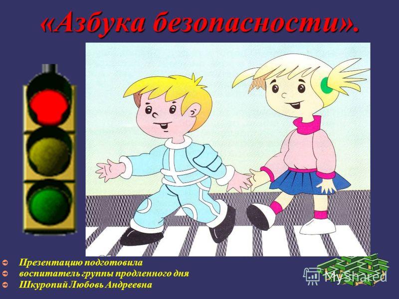 «Азбука безопасности». Презентацию подготовила воспитатель группы продленного дня Шкуропий Любовь Андреевна