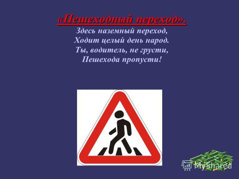 «Пешеходный переход». Здесь наземный переход, Ходит целый день народ. Ты, водитель, не грусти, Пешехода пропусти!