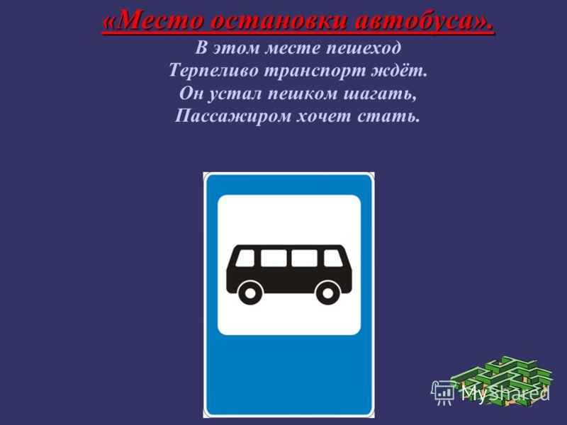 «Место остановки автобуса». В этом месте пешеход Терпеливо транспорт ждёт. Он устал пешком шагать, Пассажиром хочет стать.