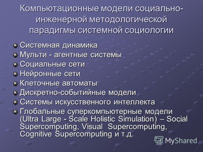 Компьютационные модели социально- инженерной методологической парадигмы системной социологии Системная динамика Мульти - агентные системы Социальные сети Нейронные сети Клеточные автоматы Дискретно-событийные модели Системы искусственного интеллекта