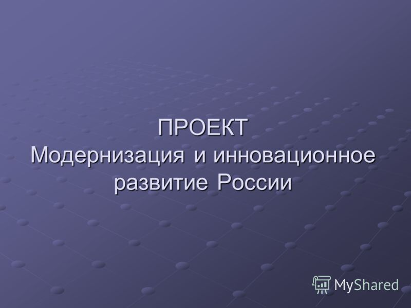 ПРОЕКТ Модернизация и инновационное развитие России