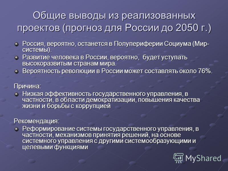 Общие выводы из реализованных проектов (прогноз для России до 2050 г.) Россия, вероятно, останется в Полупериферии Социума (Мир- системы). Развитие человека в России, вероятно, будет уступать высокоразвитым странам мира. Вероятность революции в Росси