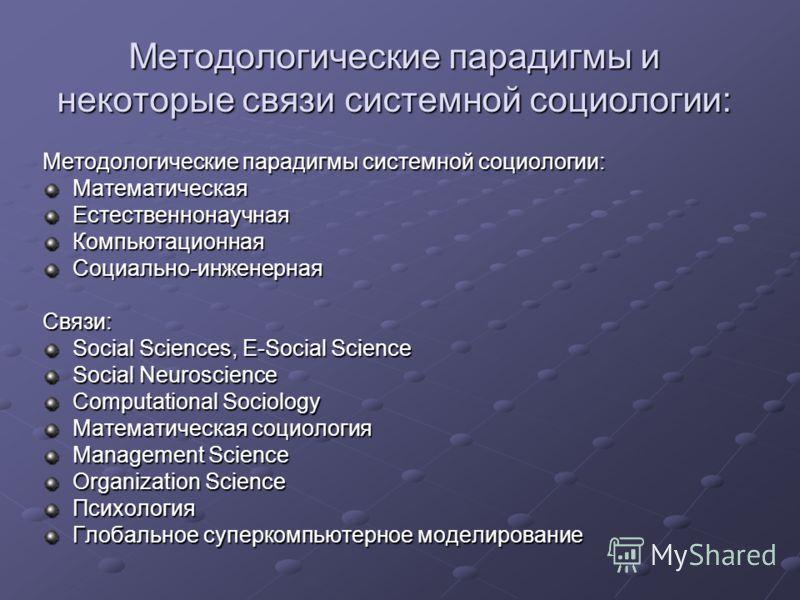 Методологические парадигмы и некоторые связи системной социологии: Методологические парадигмы системной социологии: МатематическаяЕстественнонаучнаяКомпьютационнаяСоциально-инженернаяСвязи: Social Sciences, Е-Social Science Social Neuroscience Comput