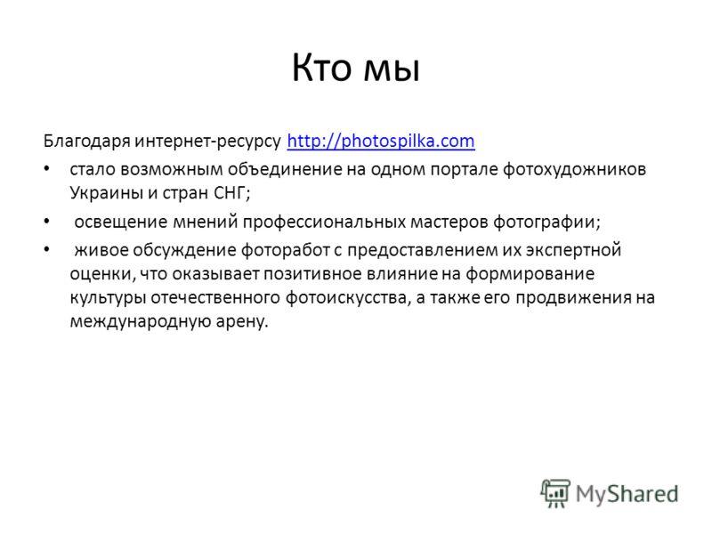 Кто мы Благодаря интернет-ресурсу http://photospilka.com http://photospilka.com стало возможным объединение на одном портале фотохудожников Украины и стран СНГ; освещение мнений профессиональных мастеров фотографии; живое обсуждение фоторабот с предо
