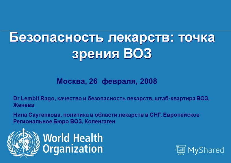 Health Systems and Services 1 |1 | Безопасность лекарств: точка зрения ВОЗ Москва, 26 февраля, 2008 Dr Lembit Rago, качество и безопасность лекарств, штаб-квартира ВОЗ, Женева Нина Саутенкова, политика в области лекарств в СНГ, Европейское Региональн
