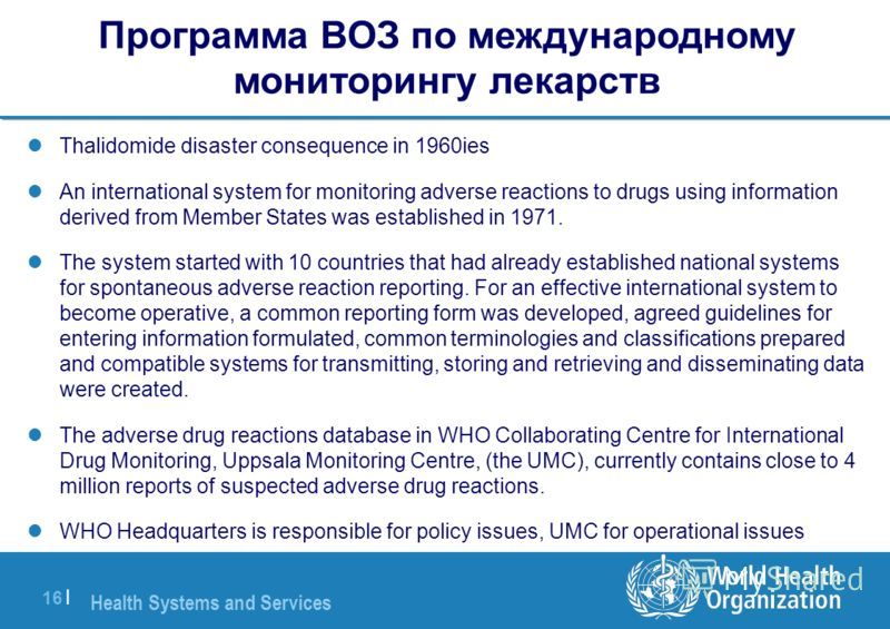 Health Systems and Services 16 | Программа ВОЗ по международному мониторингу лекарств Thalidomide disaster consequence in 1960ies An international system for monitoring adverse reactions to drugs using information derived from Member States was estab