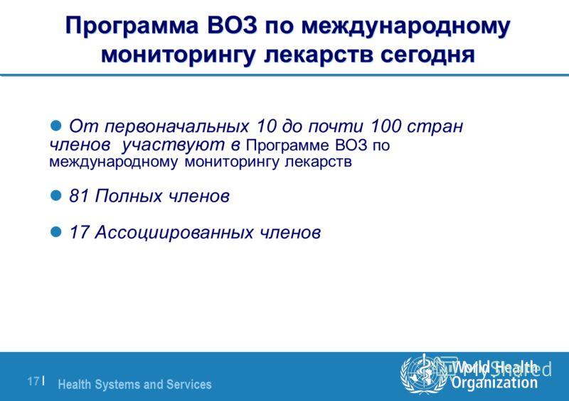 Health Systems and Services 17 | От первоначальных 10 до почти 100 стран членов участвуют в Программе ВОЗ по международному мониторингу лекарств 81 Полных членов 17 Ассоциированных членов Программа ВОЗ по международному мониторингу лекарств сегодня