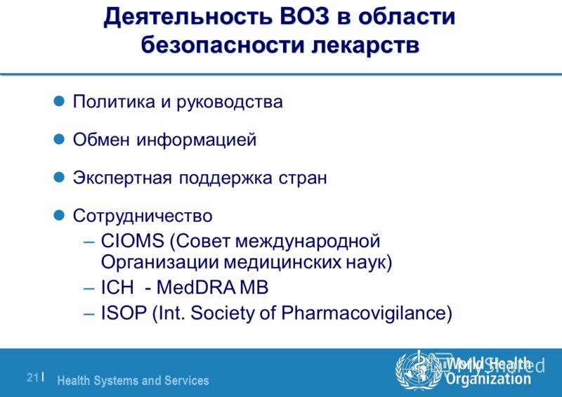 Health Systems and Services 21 | Деятельность ВОЗ в области безопасности лекарств Политика и руководства Обмен информацией Экспертная поддержка стран Сотрудничество –CIOMS (Совет международной Организации медицинских наук) –ICH - MedDRA MB –ISOP (Int
