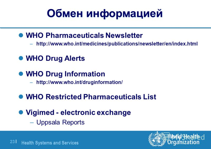 Health Systems and Services 23 | Обмен информацией WHO Pharmaceuticals Newsletter –http://www.who.int/medicines/publications/newsletter/en/index.html WHO Drug Alerts WHO Drug Information –http://www.who.int/druginformation/ WHO Restricted Pharmaceuti