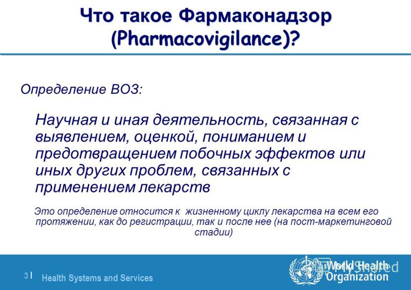 Health Systems and Services 3 |3 | Что такое Фармаконадзор ( Pharmacovigilance)? Определение ВОЗ: Научная и иная деятельность, связанная с выявлением, оценкой, пониманием и предотвращением побочных эффектов или иных других проблем, связанных с примен