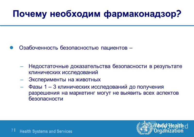 Health Systems and Services 7 |7 | Почему необходим фармаконадзор ? Озабоченность безопасностью пациентов – –Недостаточные доказательства безопасности в результате клинических исследований –Эксперименты на животных –Фазы 1 – 3 клинических исследовани