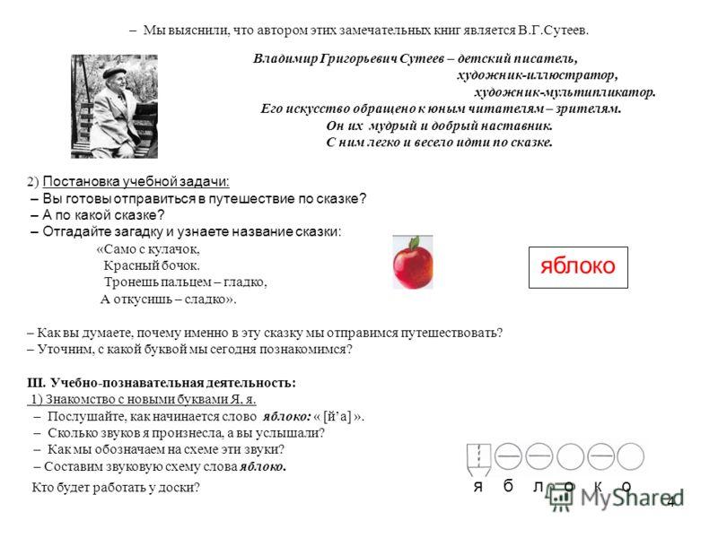4 – Мы выяснили, что автором этих замечательных книг является В.Г.Сутеев. Владимир Григорьевич Сутеев – детский писатель, художник-иллюстратор, художник-мультипликатор. Его искусство обращено к юным читателям – зрителям. Он их мудрый и добрый наставн