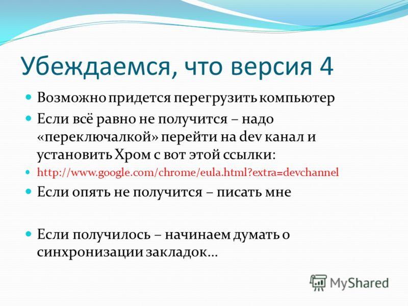 Убеждаемся, что версия 4 Возможно придется перегрузить компьютер Если всё равно не получится – надо «переключалкой» перейти на dev канал и установить Хром с вот этой ссылки: http://www.google.com/chrome/eula.html?extra=devchannel Если опять не получи