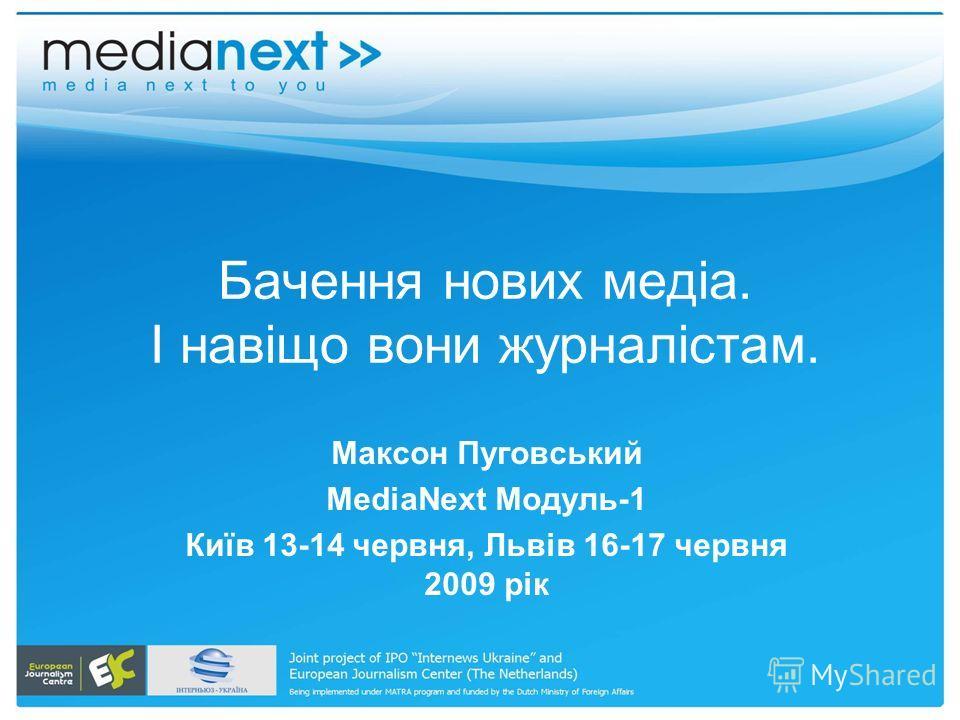 Бачення нових медіа. І навіщо вони журналістам. Максон Пуговський MediaNext Модуль-1 Київ 13-14 червня, Львів 16-17 червня 2009 рік