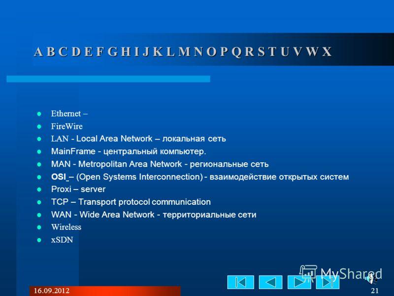 16.09.2012 21 A B C D E F G H I J K L M N O P Q R S T U V W X Ethernet – FireWire LAN - Local Area Network – локальная сеть MainFrame - центральный компьютер. MAN - Metropolitan Area Network - региональные сеть OSI – (Open Systems Interconnection) -